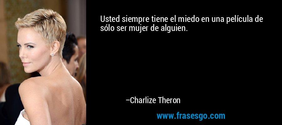 Usted siempre tiene el miedo en una película de sólo ser mujer de alguien. – Charlize Theron