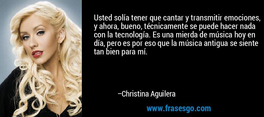 Usted solía tener que cantar y transmitir emociones, y ahora, bueno, técnicamente se puede hacer nada con la tecnología. Es una mierda de música hoy en día, pero es por eso que la música antigua se siente tan bien para mí. – Christina Aguilera