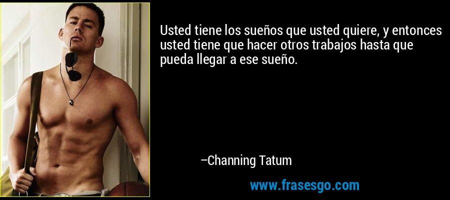 Usted tiene los sueños que usted quiere, y entonces usted tiene que hacer otros trabajos hasta que pueda llegar a ese sueño. – Channing Tatum