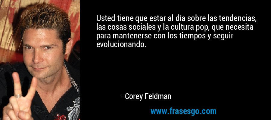 Usted tiene que estar al día sobre las tendencias, las cosas sociales y la cultura pop, que necesita para mantenerse con los tiempos y seguir evolucionando. – Corey Feldman