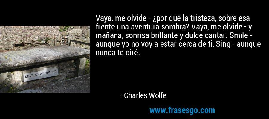 Vaya, me olvide - ¿por qué la tristeza, sobre esa frente una aventura sombra? Vaya, me olvide - y mañana, sonrisa brillante y dulce cantar. Smile - aunque yo no voy a estar cerca de ti, Sing - aunque nunca te oiré. – Charles Wolfe