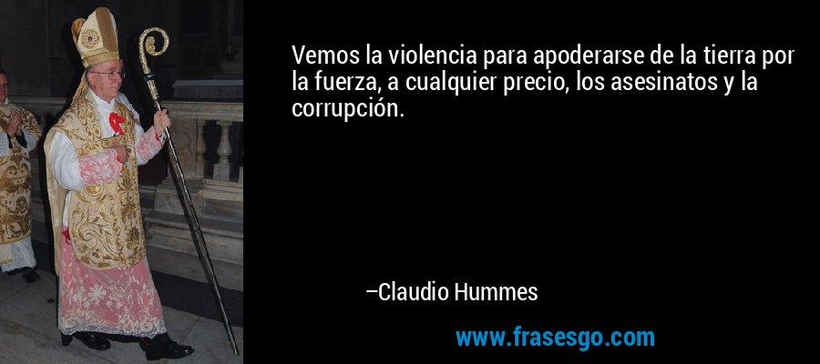 Vemos la violencia para apoderarse de la tierra por la fuerza, a cualquier precio, los asesinatos y la corrupción. – Claudio Hummes