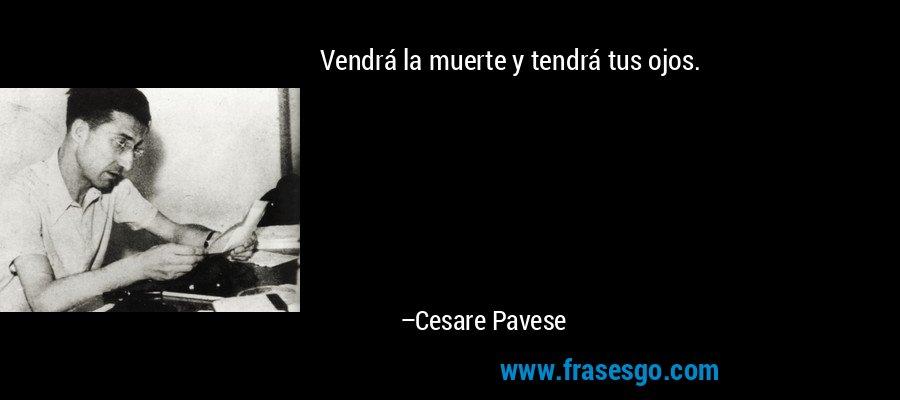 Vendrá la muerte y tendrá tus ojos. – Cesare Pavese