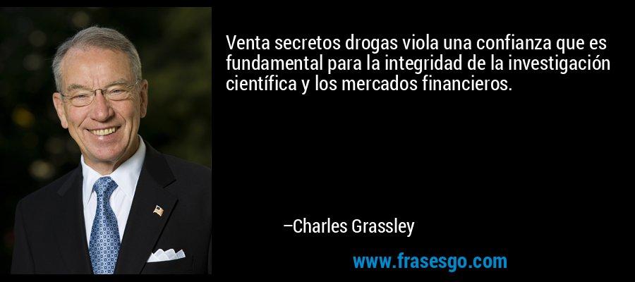 Venta secretos drogas viola una confianza que es fundamental para la integridad de la investigación científica y los mercados financieros. – Charles Grassley