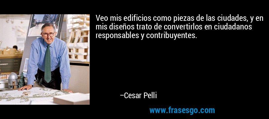 Veo mis edificios como piezas de las ciudades, y en mis diseños trato de convertirlos en ciudadanos responsables y contribuyentes. – Cesar Pelli