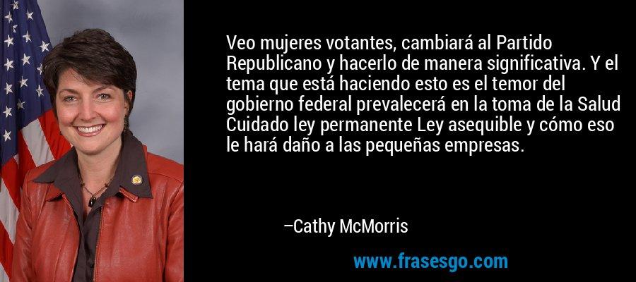 Veo mujeres votantes, cambiará al Partido Republicano y hacerlo de manera significativa. Y el tema que está haciendo esto es el temor del gobierno federal prevalecerá en la toma de la Salud Cuidado ley permanente Ley asequible y cómo eso le hará daño a las pequeñas empresas. – Cathy McMorris