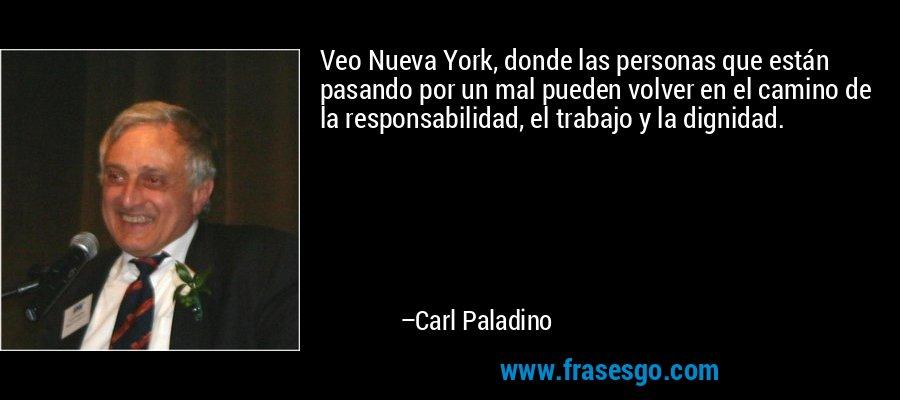 Veo Nueva York, donde las personas que están pasando por un mal pueden volver en el camino de la responsabilidad, el trabajo y la dignidad. – Carl Paladino