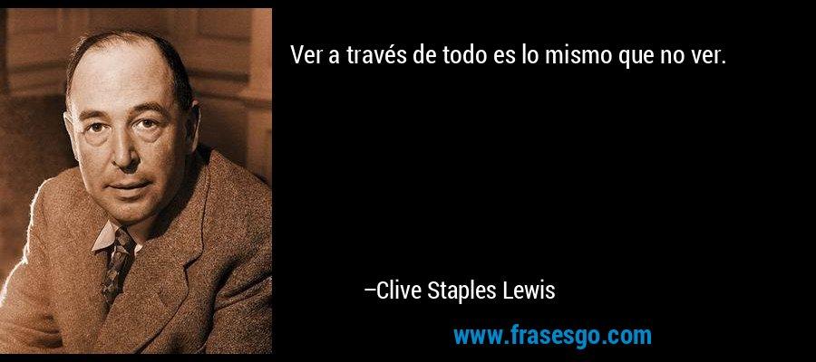 Ver a través de todo es lo mismo que no ver. – Clive Staples Lewis