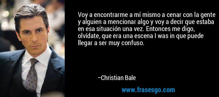Voy a encontrarme a mí mismo a cenar con la gente y alguien a mencionar algo y voy a decir que estaba en esa situación una vez. Entonces me digo, olvídate, que era una escena I was in que puede llegar a ser muy confuso. – Christian Bale