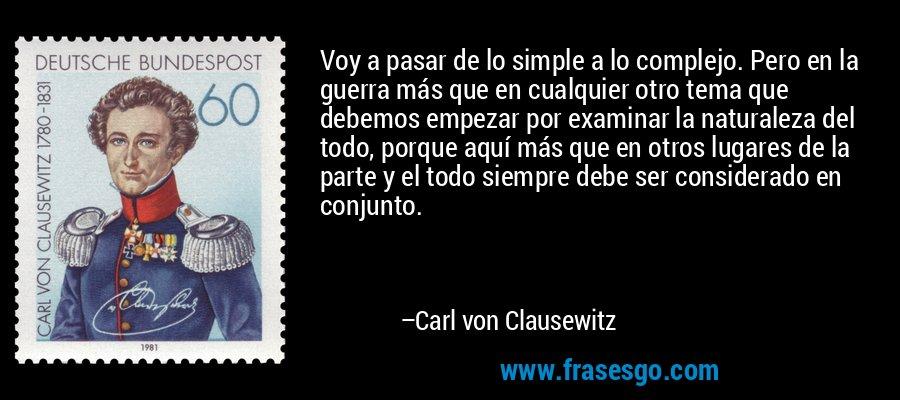 Voy a pasar de lo simple a lo complejo. Pero en la guerra más que en cualquier otro tema que debemos empezar por examinar la naturaleza del todo, porque aquí más que en otros lugares de la parte y el todo siempre debe ser considerado en conjunto. – Carl von Clausewitz
