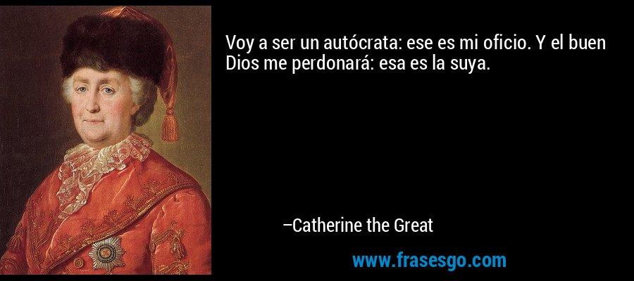 Voy a ser un autócrata: ese es mi oficio. Y el buen Dios me perdonará: esa es la suya. – Catherine the Great
