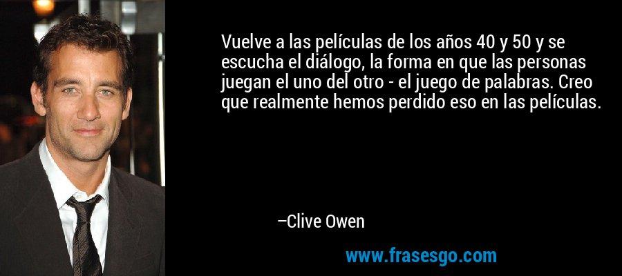 Vuelve a las películas de los años 40 y 50 y se escucha el diálogo, la forma en que las personas juegan el uno del otro - el juego de palabras. Creo que realmente hemos perdido eso en las películas. – Clive Owen