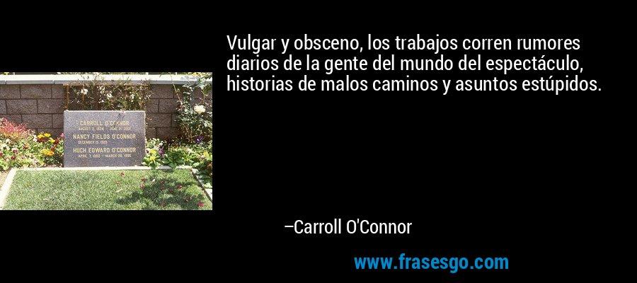 Vulgar y obsceno, los trabajos corren rumores diarios de la gente del mundo del espectáculo, historias de malos caminos y asuntos estúpidos. – Carroll O'Connor