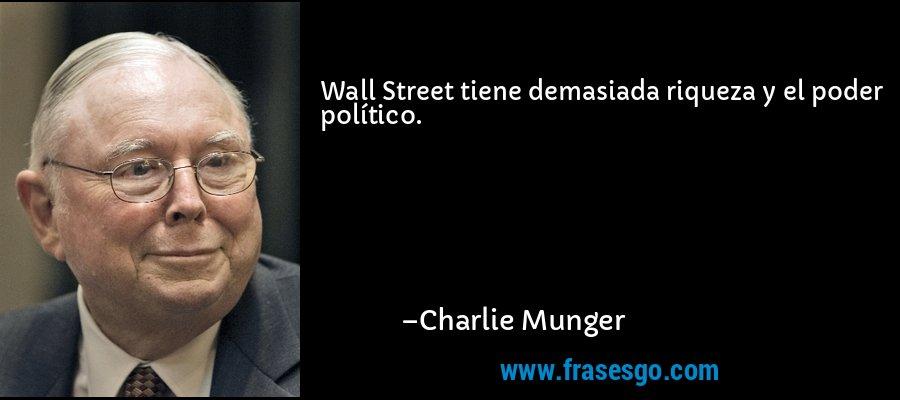 Wall Street tiene demasiada riqueza y el poder político. – Charlie Munger