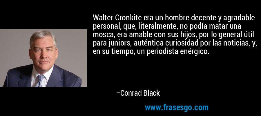 Walter Cronkite era un hombre decente y agradable personal, que, literalmente, no podía matar una mosca, era amable con sus hijos, por lo general útil para juniors, auténtica curiosidad por las noticias, y, en su tiempo, un periodista enérgico. – Conrad Black