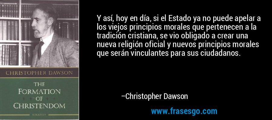 Y así, hoy en día, si el Estado ya no puede apelar a los viejos principios morales que pertenecen a la tradición cristiana, se vio obligado a crear una nueva religión oficial y nuevos principios morales que serán vinculantes para sus ciudadanos. – Christopher Dawson