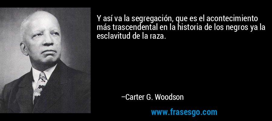 Y así va la segregación, que es el acontecimiento más trascendental en la historia de los negros ya la esclavitud de la raza. – Carter G. Woodson