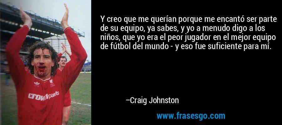 Y creo que me querían porque me encantó ser parte de su equipo, ya sabes, y yo a menudo digo a los niños, que yo era el peor jugador en el mejor equipo de fútbol del mundo - y eso fue suficiente para mí. – Craig Johnston
