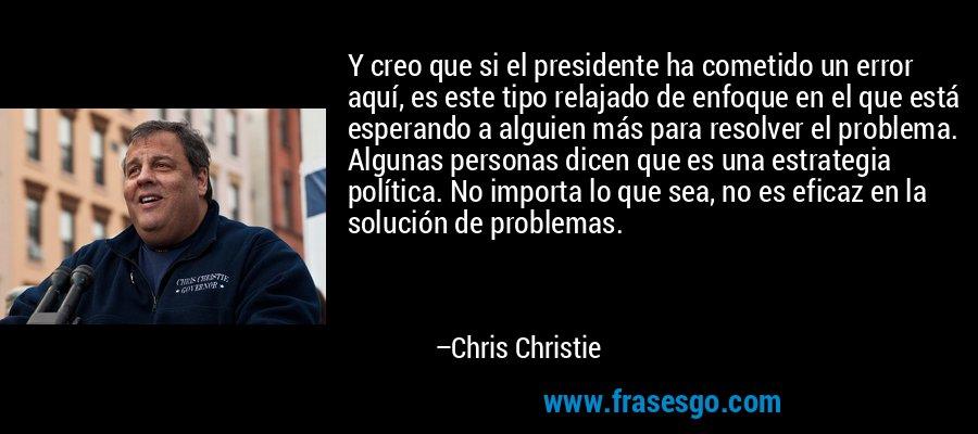 Y creo que si el presidente ha cometido un error aquí, es este tipo relajado de enfoque en el que está esperando a alguien más para resolver el problema. Algunas personas dicen que es una estrategia política. No importa lo que sea, no es eficaz en la solución de problemas. – Chris Christie