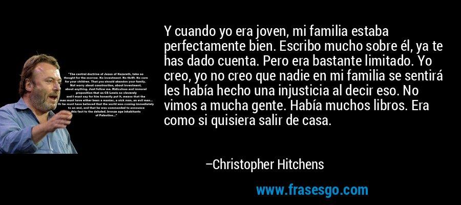Y cuando yo era joven, mi familia estaba perfectamente bien. Escribo mucho sobre él, ya te has dado cuenta. Pero era bastante limitado. Yo creo, yo no creo que nadie en mi familia se sentirá les había hecho una injusticia al decir eso. No vimos a mucha gente. Había muchos libros. Era como si quisiera salir de casa. – Christopher Hitchens