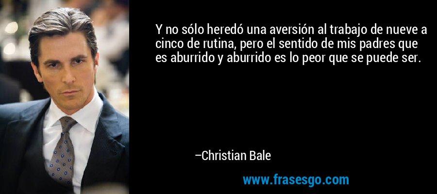 Y no sólo heredó una aversión al trabajo de nueve a cinco de rutina, pero el sentido de mis padres que es aburrido y aburrido es lo peor que se puede ser. – Christian Bale