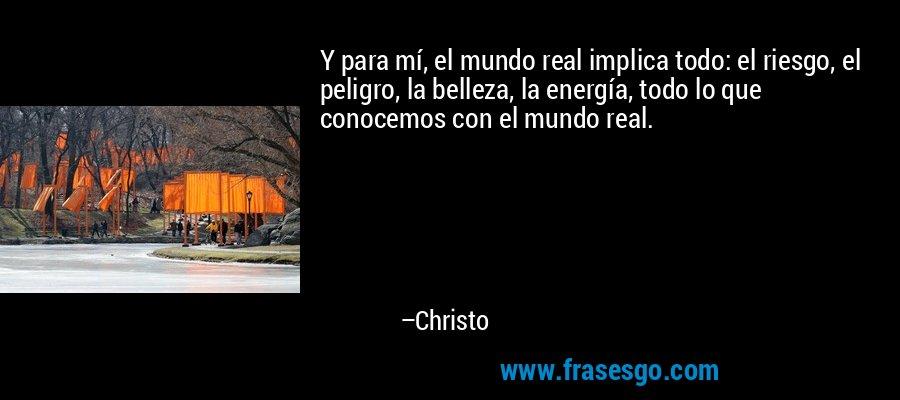 Y para mí, el mundo real implica todo: el riesgo, el peligro, la belleza, la energía, todo lo que conocemos con el mundo real. – Christo