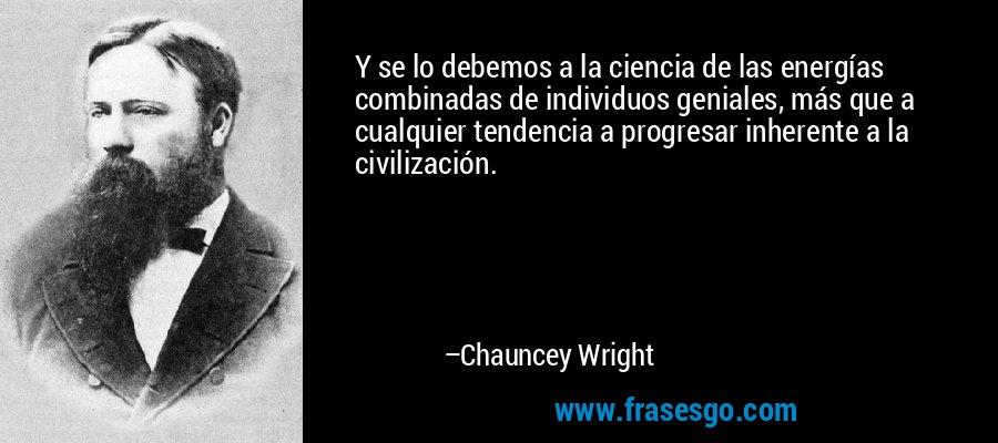 Y se lo debemos a la ciencia de las energías combinadas de individuos geniales, más que a cualquier tendencia a progresar inherente a la civilización. – Chauncey Wright
