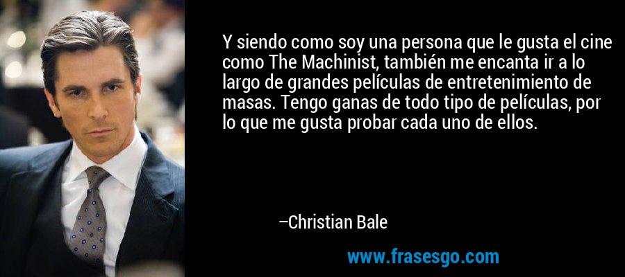 Y siendo como soy una persona que le gusta el cine como The Machinist, también me encanta ir a lo largo de grandes películas de entretenimiento de masas. Tengo ganas de todo tipo de películas, por lo que me gusta probar cada uno de ellos. – Christian Bale