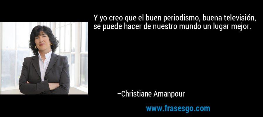 Y yo creo que el buen periodismo, buena televisión, se puede hacer de nuestro mundo un lugar mejor. – Christiane Amanpour