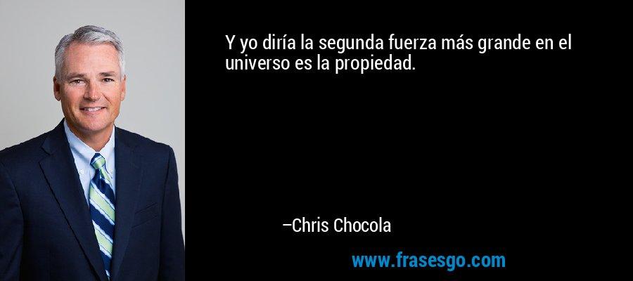 Y yo diría la segunda fuerza más grande en el universo es la propiedad. – Chris Chocola
