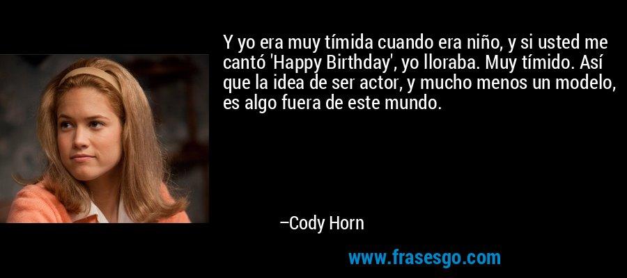 Y yo era muy tímida cuando era niño, y si usted me cantó 'Happy Birthday', yo lloraba. Muy tímido. Así que la idea de ser actor, y mucho menos un modelo, es algo fuera de este mundo. – Cody Horn