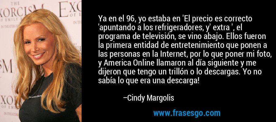 Ya en el 96, yo estaba en 'El precio es correcto 'apuntando a los refrigeradores, y' extra ', el programa de televisión, se vino abajo. Ellos fueron la primera entidad de entretenimiento que ponen a las personas en la Internet, por lo que poner mi foto, y America Online llamaron al día siguiente y me dijeron que tengo un trillón o lo descargas. Yo no sabía lo que era una descarga! – Cindy Margolis