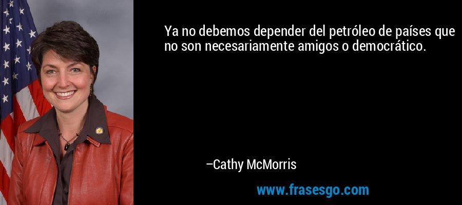 Ya no debemos depender del petróleo de países que no son necesariamente amigos o democrático. – Cathy McMorris
