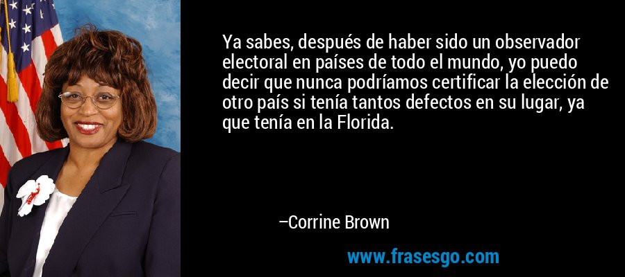Ya sabes, después de haber sido un observador electoral en países de todo el mundo, yo puedo decir que nunca podríamos certificar la elección de otro país si tenía tantos defectos en su lugar, ya que tenía en la Florida. – Corrine Brown