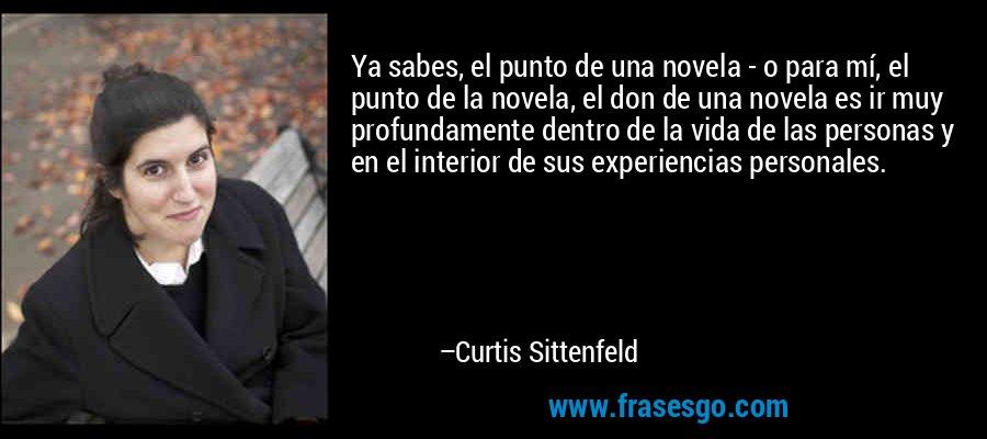 Ya sabes, el punto de una novela - o para mí, el punto de la novela, el don de una novela es ir muy profundamente dentro de la vida de las personas y en el interior de sus experiencias personales. – Curtis Sittenfeld
