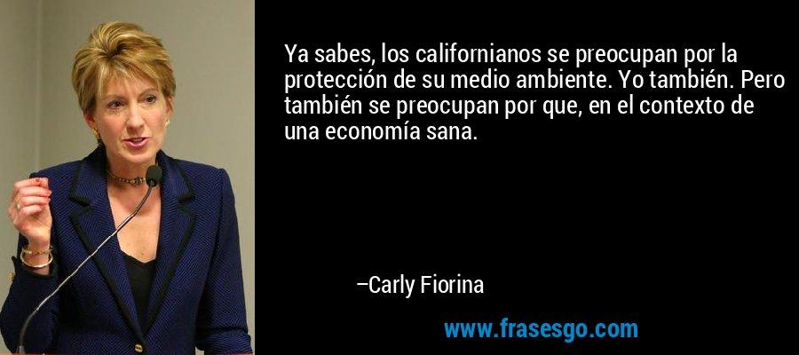 Ya sabes, los californianos se preocupan por la protección de su medio ambiente. Yo también. Pero también se preocupan por que, en el contexto de una economía sana. – Carly Fiorina