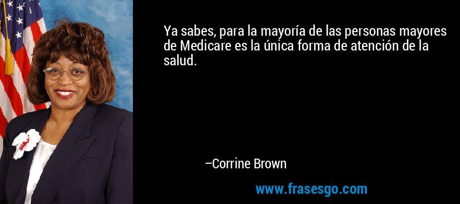 Ya sabes, para la mayoría de las personas mayores de Medicare es la única forma de atención de la salud. – Corrine Brown