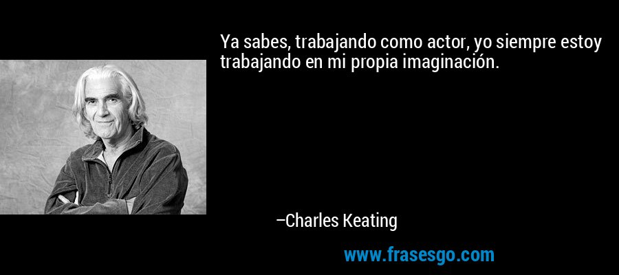Ya sabes, trabajando como actor, yo siempre estoy trabajando en mi propia imaginación. – Charles Keating