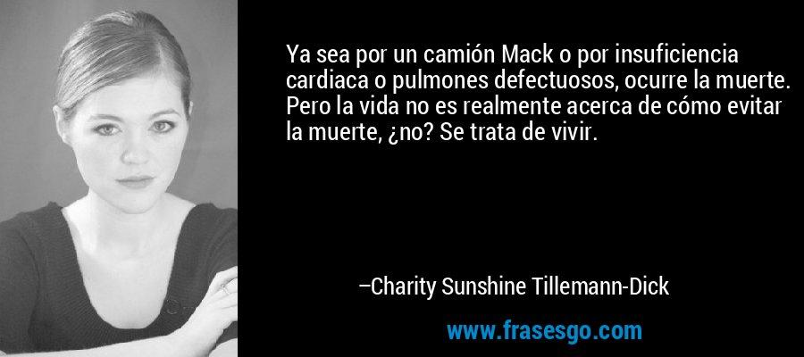 Ya sea por un camión Mack o por insuficiencia cardiaca o pulmones defectuosos, ocurre la muerte. Pero la vida no es realmente acerca de cómo evitar la muerte, ¿no? Se trata de vivir. – Charity Sunshine Tillemann-Dick