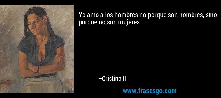 Yo amo a los hombres no porque son hombres, sino porque no son mujeres. – Cristina II