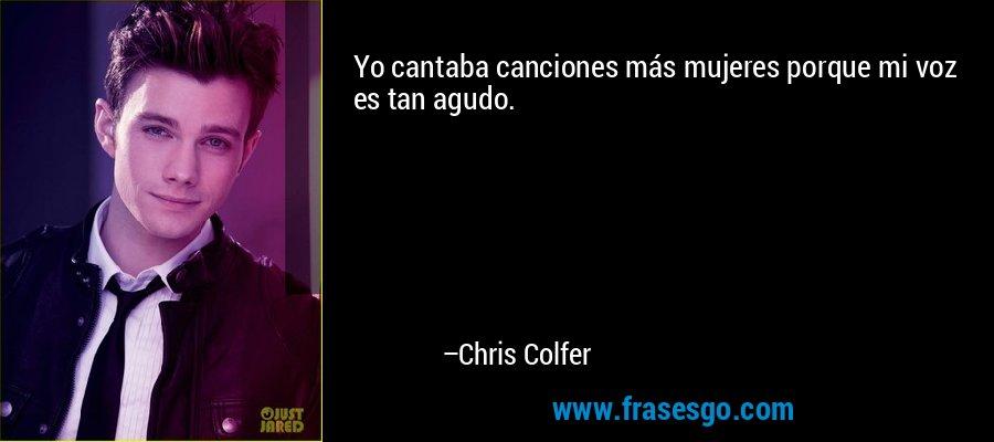 Yo cantaba canciones más mujeres porque mi voz es tan agudo. – Chris Colfer