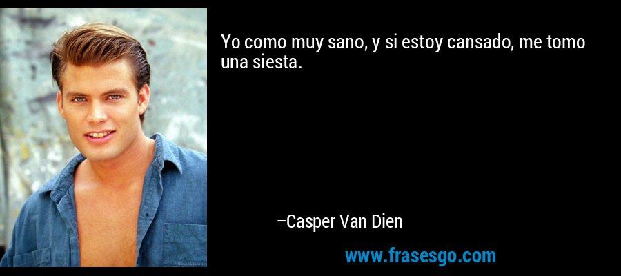 Yo como muy sano, y si estoy cansado, me tomo una siesta. – Casper Van Dien