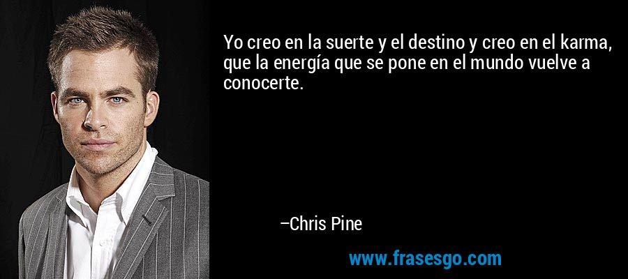 Yo creo en la suerte y el destino y creo en el karma, que la energía que se pone en el mundo vuelve a conocerte. – Chris Pine