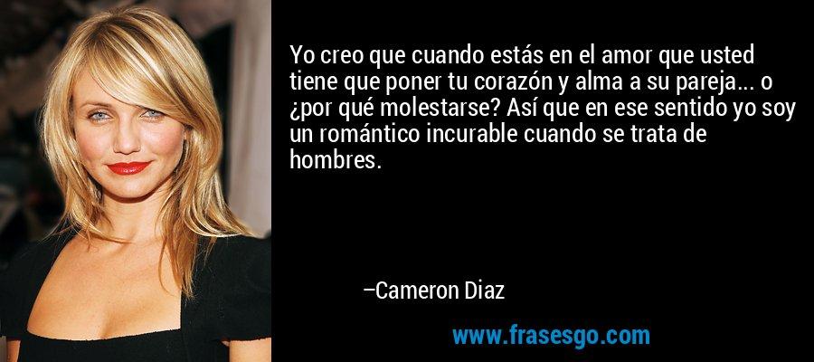 Yo creo que cuando estás en el amor que usted tiene que poner tu corazón y alma a su pareja... o ¿por qué molestarse? Así que en ese sentido yo soy un romántico incurable cuando se trata de hombres. – Cameron Diaz