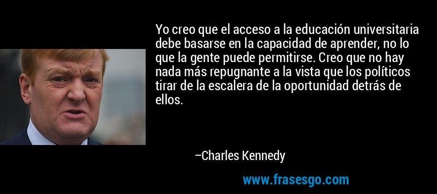 Yo creo que el acceso a la educación universitaria debe basarse en la capacidad de aprender, no lo que la gente puede permitirse. Creo que no hay nada más repugnante a la vista que los políticos tirar de la escalera de la oportunidad detrás de ellos. – Charles Kennedy