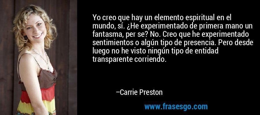 Yo creo que hay un elemento espiritual en el mundo, sí. ¿He experimentado de primera mano un fantasma, per se? No. Creo que he experimentado sentimientos o algún tipo de presencia. Pero desde luego no he visto ningún tipo de entidad transparente corriendo. – Carrie Preston