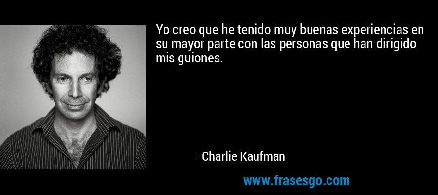 Yo creo que he tenido muy buenas experiencias en su mayor parte con las personas que han dirigido mis guiones. – Charlie Kaufman