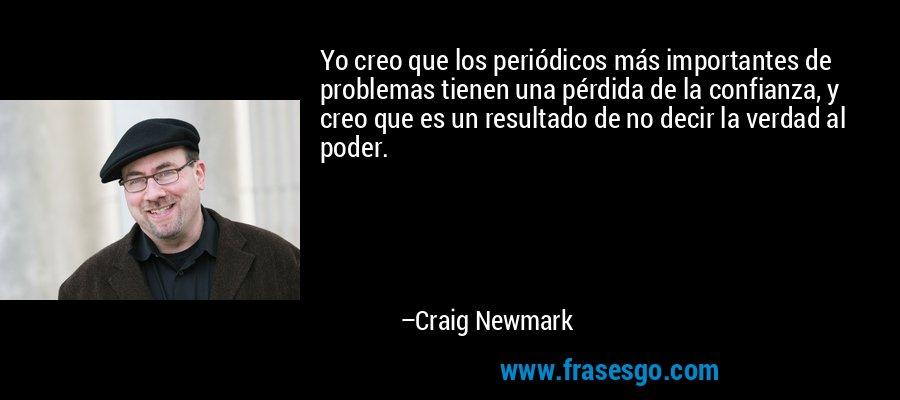 Yo creo que los periódicos más importantes de problemas tienen una pérdida de la confianza, y creo que es un resultado de no decir la verdad al poder. – Craig Newmark