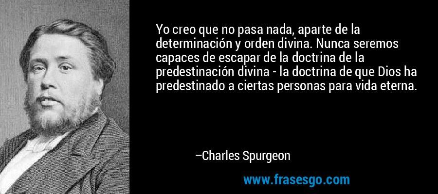 Yo creo que no pasa nada, aparte de la determinación y orden divina. Nunca seremos capaces de escapar de la doctrina de la predestinación divina - la doctrina de que Dios ha predestinado a ciertas personas para vida eterna. – Charles Spurgeon