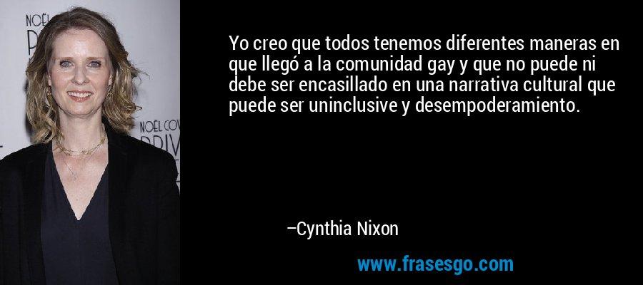 Yo creo que todos tenemos diferentes maneras en que llegó a la comunidad gay y que no puede ni debe ser encasillado en una narrativa cultural que puede ser uninclusive y desempoderamiento. – Cynthia Nixon